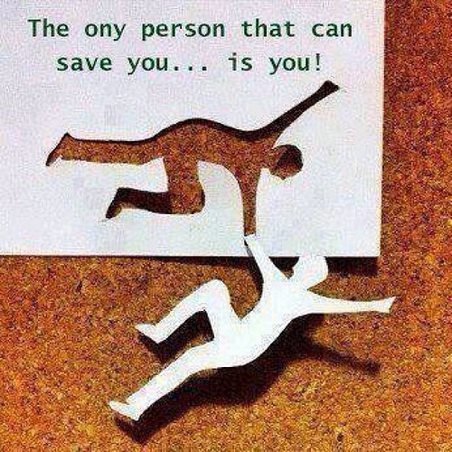 the only person that can save you ....is you