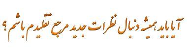 آیا باید همیشه دنبال نظرات جدید مرجع تقلیدم باشم؟